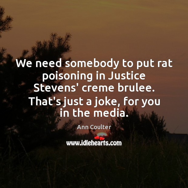 We need somebody to put rat poisoning in Justice Stevens' creme brulee. Ann Coulter Picture Quote