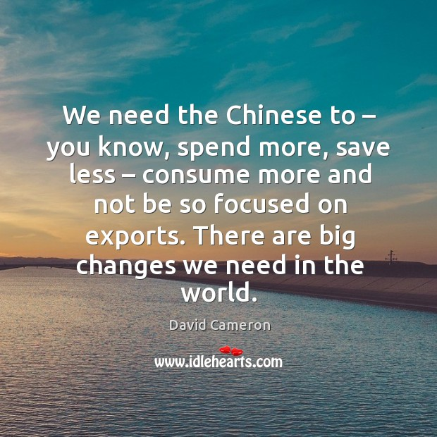We need the chinese to – you know, spend more, save less – consume more and not be Image