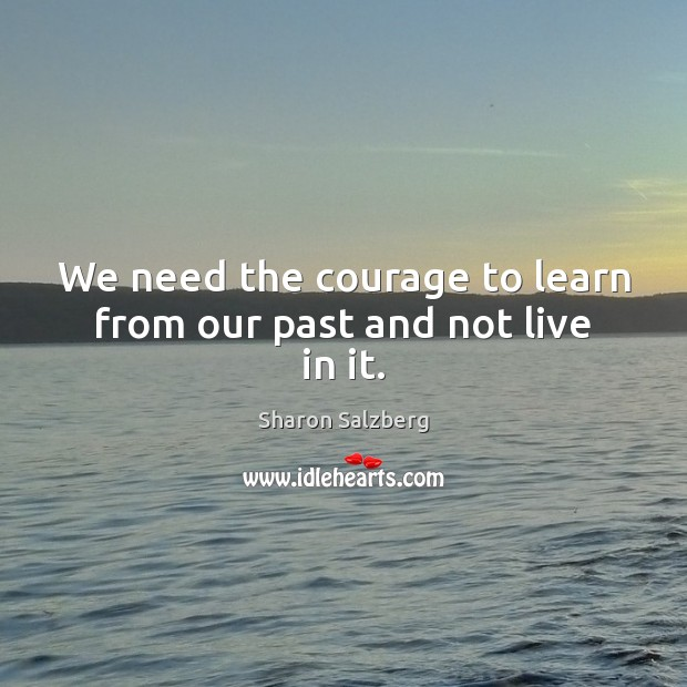 We need the courage to learn from our past and not live in it. Image