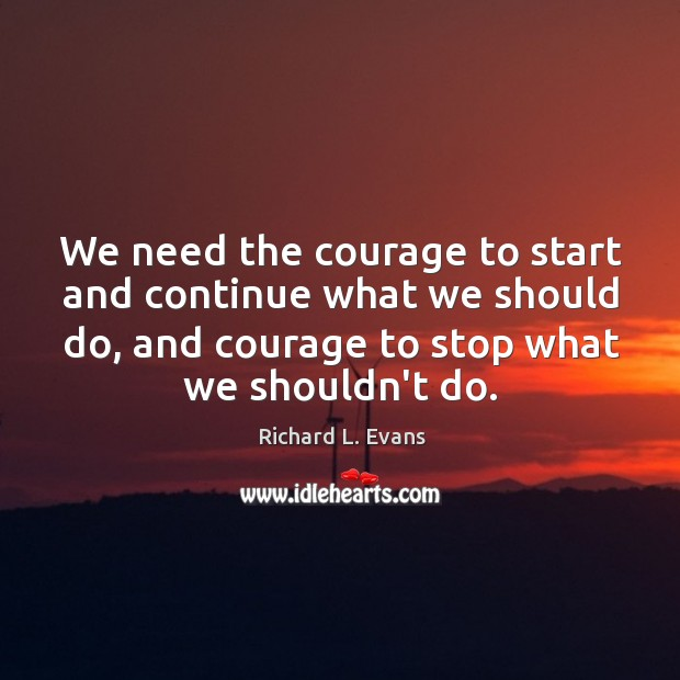 We need the courage to start and continue what we should do, Richard L. Evans Picture Quote