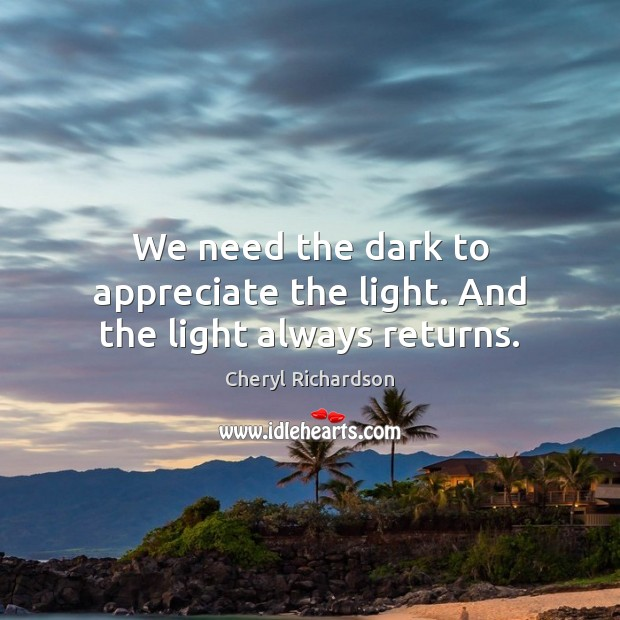 We need the dark to appreciate the light. And the light always returns. Cheryl Richardson Picture Quote