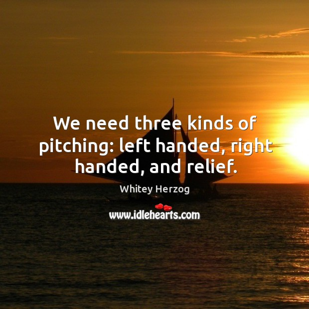We need three kinds of pitching: left handed, right handed, and relief. Image