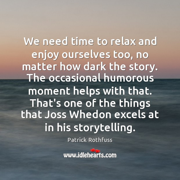 We need time to relax and enjoy ourselves too, no matter how Patrick Rothfuss Picture Quote