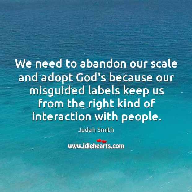 We need to abandon our scale and adopt God's because our misguided Judah Smith Picture Quote