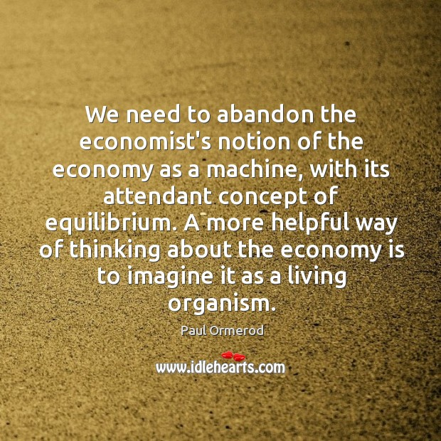 We need to abandon the economist's notion of the economy as a Paul Ormerod Picture Quote
