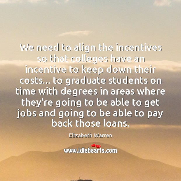 We need to align the incentives so that colleges have an incentive Elizabeth Warren Picture Quote