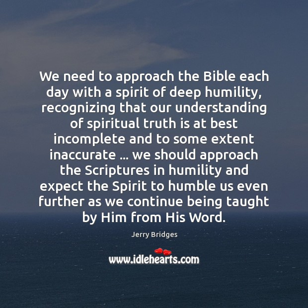 We need to approach the Bible each day with a spirit of Jerry Bridges Picture Quote