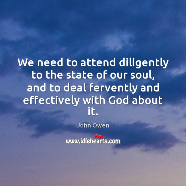 We need to attend diligently to the state of our soul, and John Owen Picture Quote