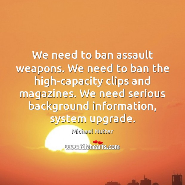 We need to ban assault weapons. We need to ban the high-capacity Image