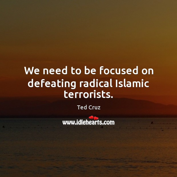 We need to be focused on defeating radical Islamic terrorists. Ted Cruz Picture Quote