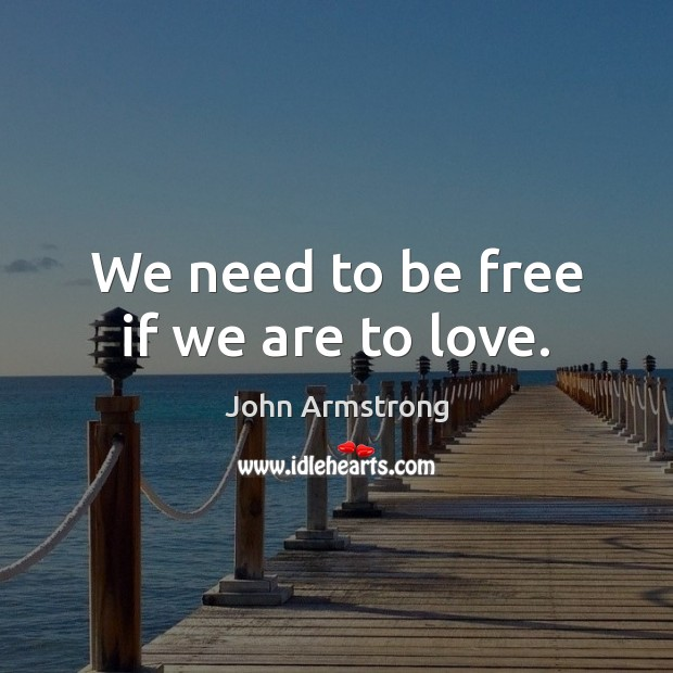 Image, We need to be free if we are to love.