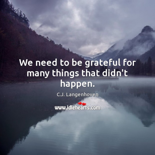 We need to be grateful for many things that didn't happen. Be Grateful Quotes Image
