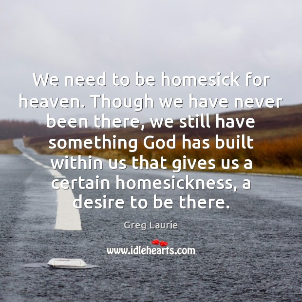 We need to be homesick for heaven. Though we have never been Greg Laurie Picture Quote
