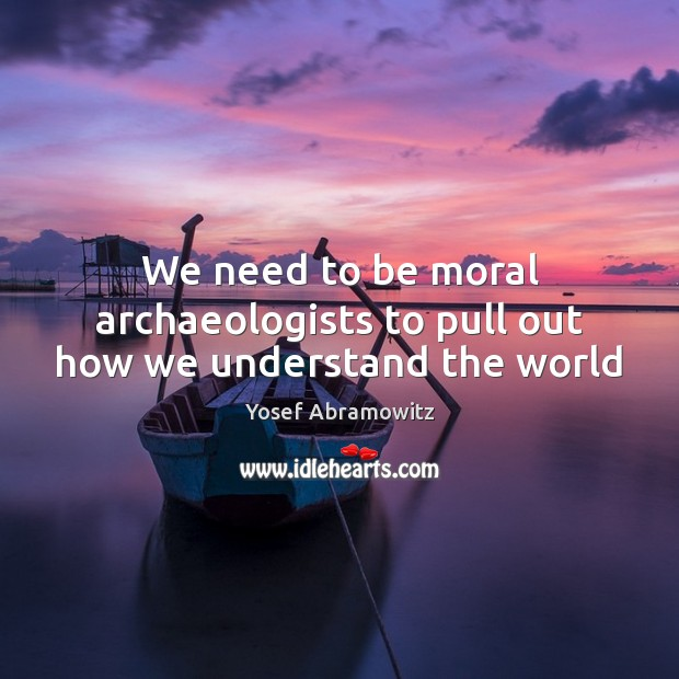 We need to be moral archaeologists to pull out how we understand the world Image