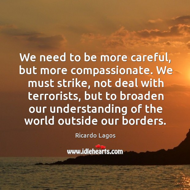 Ricardo Lagos Picture Quote image saying: We need to be more careful, but more compassionate. We must strike, not deal with terrorists
