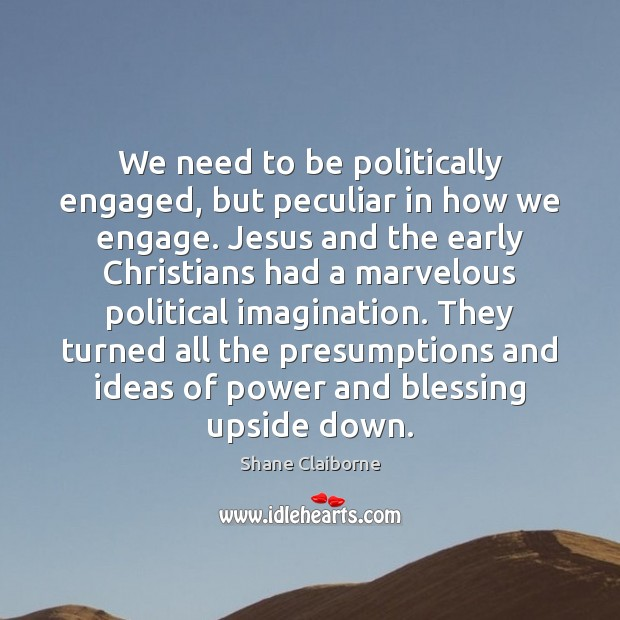 We need to be politically engaged, but peculiar in how we engage. Image