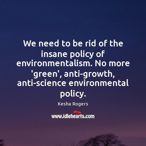 We need to be rid of the insane policy of environmentalism. No Image