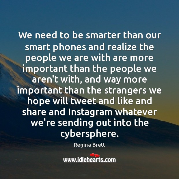 We need to be smarter than our smart phones and realize the Image