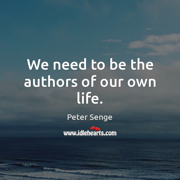 We need to be the authors of our own life. Peter Senge Picture Quote