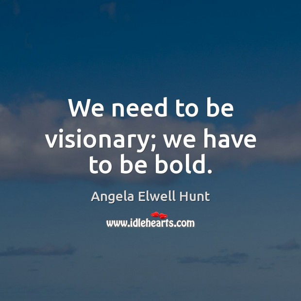 Image, We need to be visionary; we have to be bold.