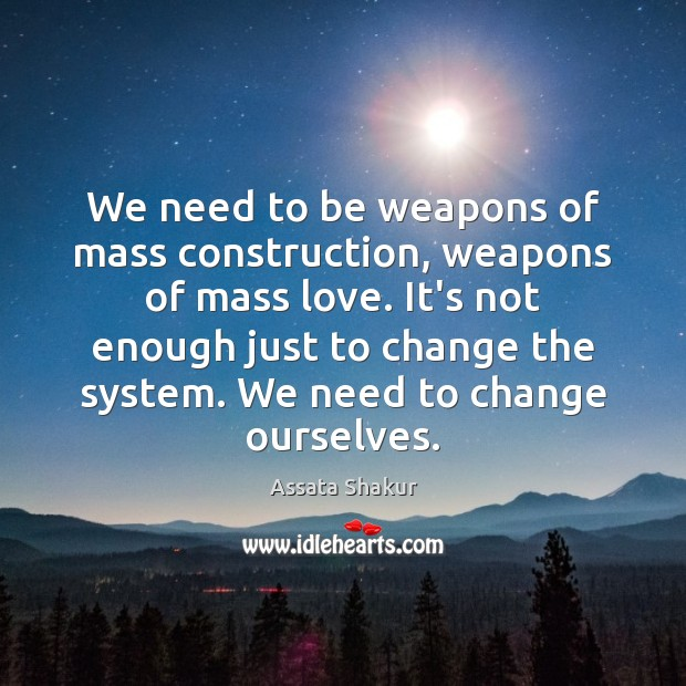 We need to be weapons of mass construction, weapons of mass love. Image