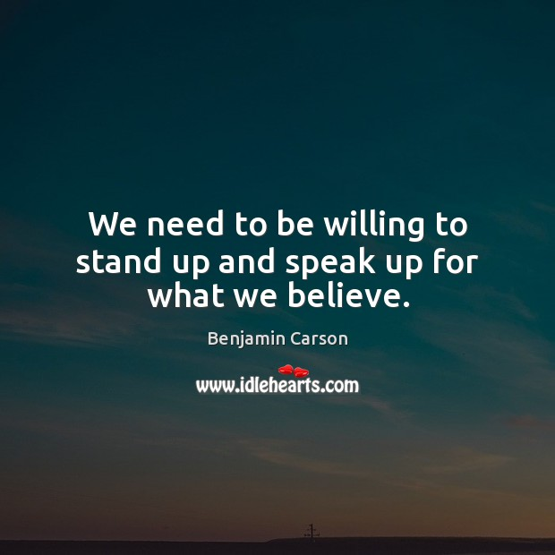 We need to be willing to stand up and speak up for what we believe. Benjamin Carson Picture Quote