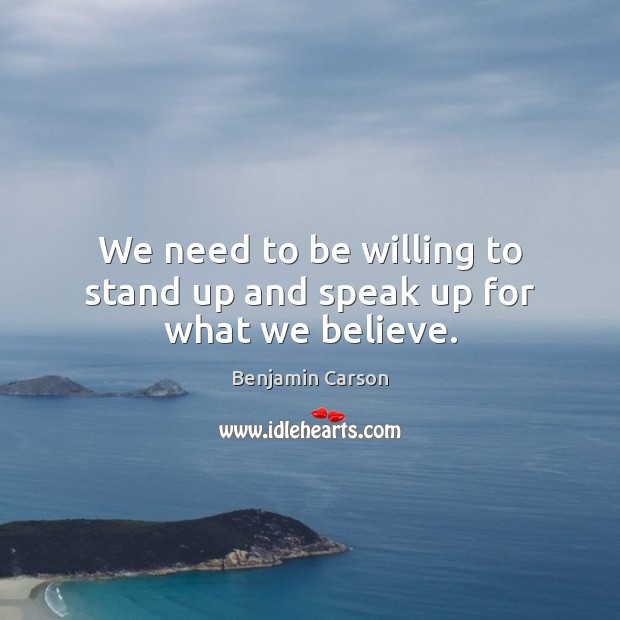 We need to be willing to stand up and speak up for what we believe. Image