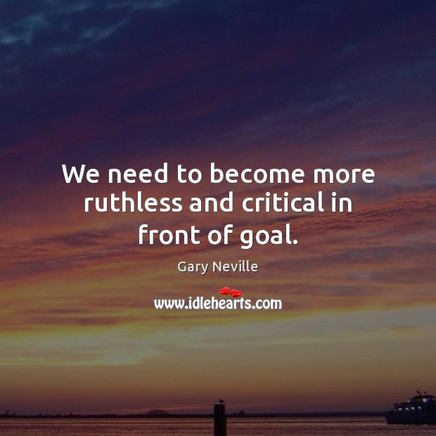 We need to become more ruthless and critical in front of goal. Image