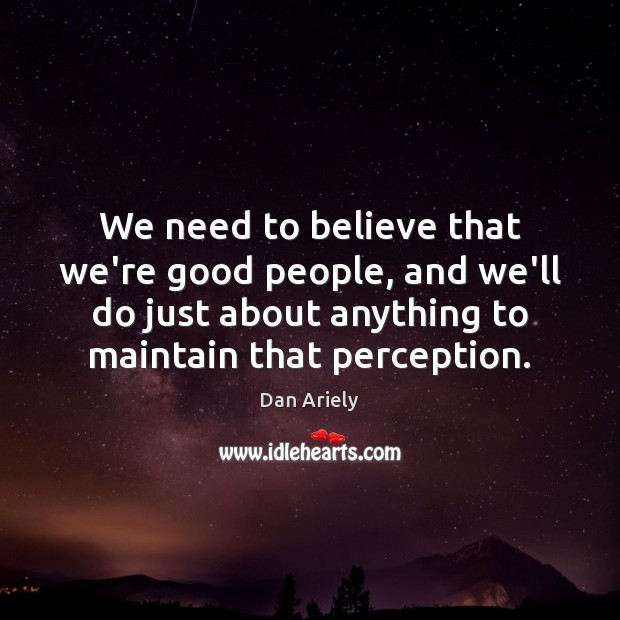 We need to believe that we're good people, and we'll do just Dan Ariely Picture Quote