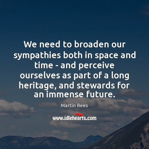 We need to broaden our sympathies both in space and time – Martin Rees Picture Quote