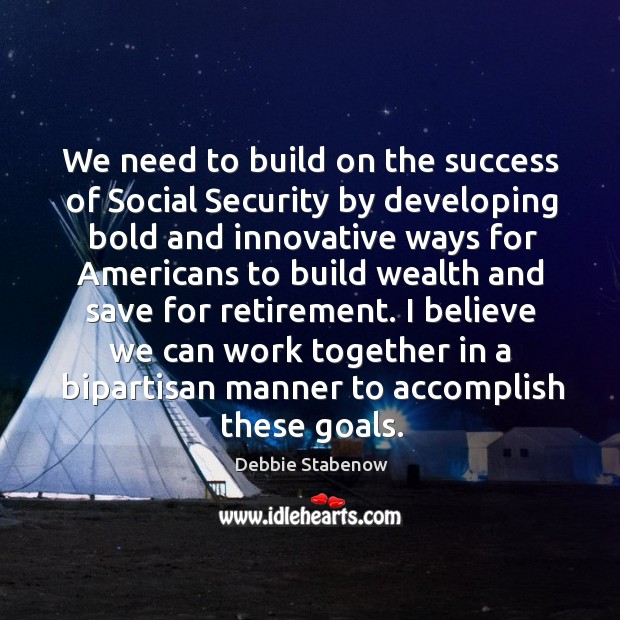 We need to build on the success of social security by developing bold and innovative ways for Image
