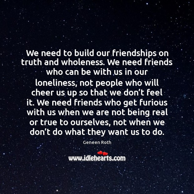 We need to build our friendships on truth and wholeness. We need Geneen Roth Picture Quote