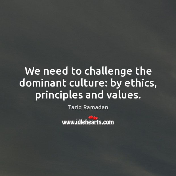 We need to challenge the dominant culture: by ethics, principles and values. Tariq Ramadan Picture Quote