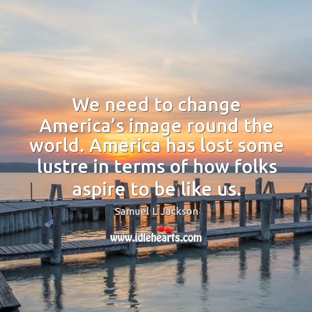 We need to change america's image round the world. Image