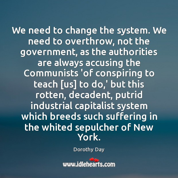 We need to change the system. We need to overthrow, not the Dorothy Day Picture Quote