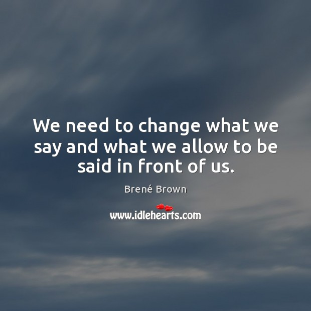 Image, We need to change what we say and what we allow to be said in front of us.