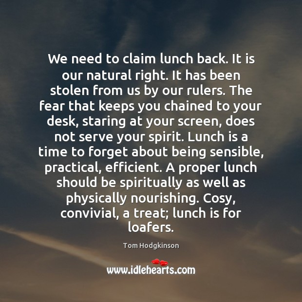 We need to claim lunch back. It is our natural right. It Tom Hodgkinson Picture Quote