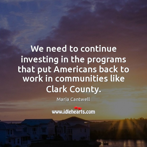 We need to continue investing in the programs that put Americans back Maria Cantwell Picture Quote