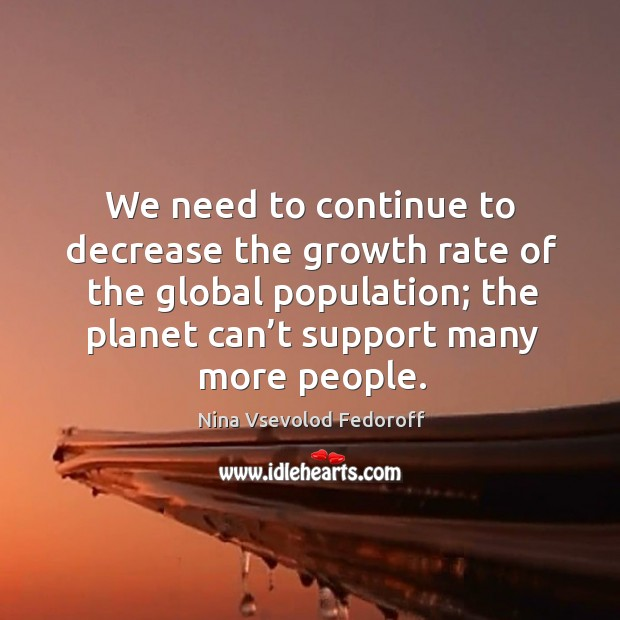 We need to continue to decrease the growth rate of the global population; the planet can't support many more people. Image