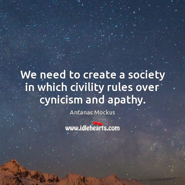 Image, We need to create a society in which civility rules over cynicism and apathy.