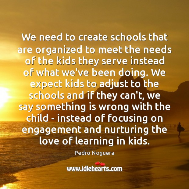We need to create schools that are organized to meet the needs Image