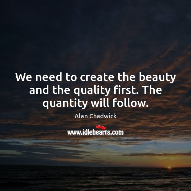 We need to create the beauty and the quality first. The quantity will follow. Alan Chadwick Picture Quote