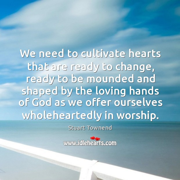 We need to cultivate hearts that are ready to change, ready to Image