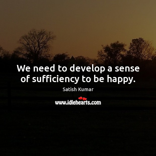 We need to develop a sense of sufficiency to be happy. Satish Kumar Picture Quote