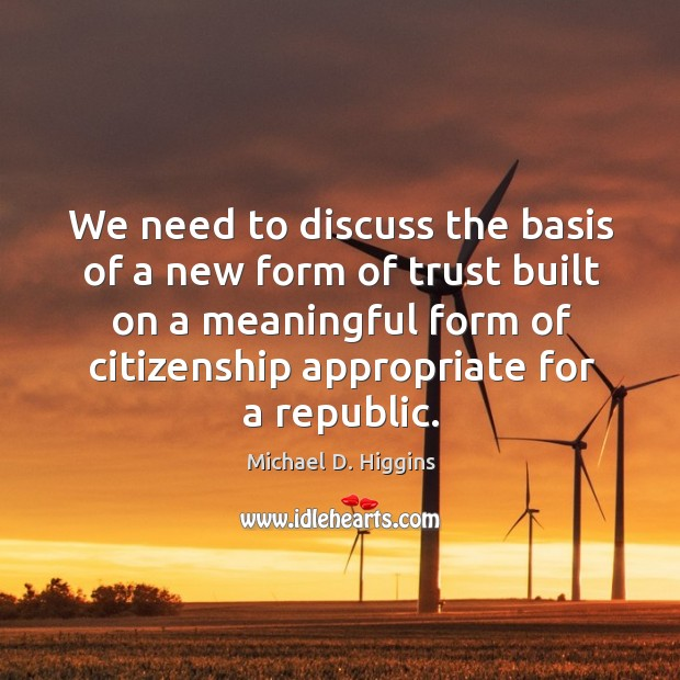We need to discuss the basis of a new form of trust built on a meaningful form of citizenship appropriate for a republic. Michael D. Higgins Picture Quote