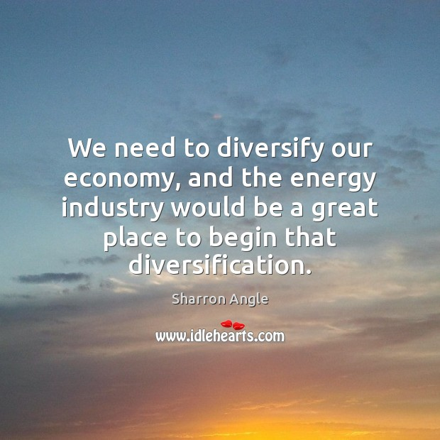 We need to diversify our economy, and the energy industry would be Sharron Angle Picture Quote