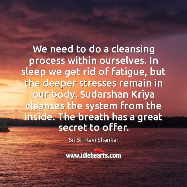 We need to do a cleansing process within ourselves. In sleep we Image