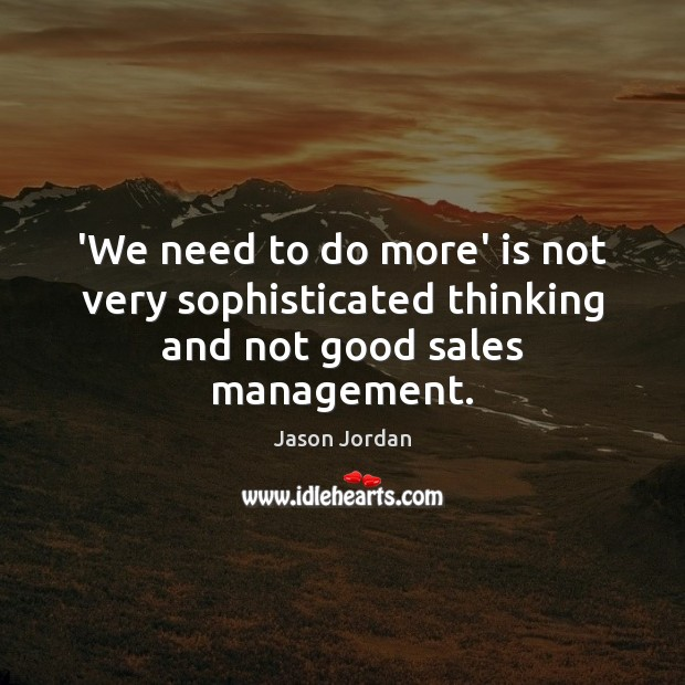 Image, 'We need to do more' is not very sophisticated thinking and not good sales management.