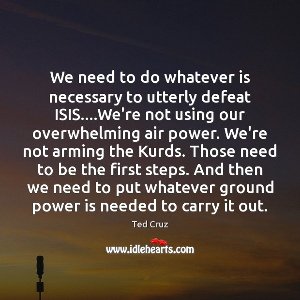 We need to do whatever is necessary to utterly defeat ISIS….We're Ted Cruz Picture Quote