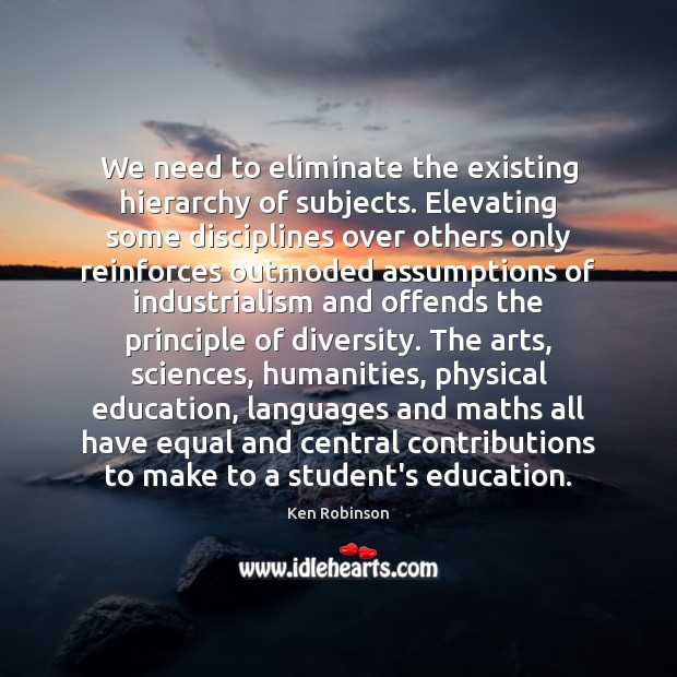 We need to eliminate the existing hierarchy of subjects. Elevating some disciplines Ken Robinson Picture Quote